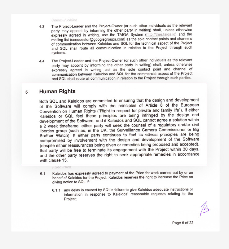 """content of the human rights clause: Both SQL and Kaleidos are committed to ensuring that the design and development of the Software will comply with the principles of Article 8 of the European Convention on Human Rights (""""Right to respect for private and family life""""). If either Kaleidos or SQL feel these principles are being infringed by the design and development of the Software, and if Kaleidos and SQL cannot agree a solution within a 2 week timeframe, either party will seek the counsel of a regulatory and/or civil liberties group (such as, in the UK, the Surveillance Camera Commissioner or Big Brother Watch). If either party continues to feel its ethical principles are being compromised by involvement with the design and development of the Software (despite either reassurances being given or remedies being proposed and accepted), that party will be free to terminate its engagement with the Project within 30 days, and the other party reserves the right to seek appropriate remedies in accordance with clause 15"""